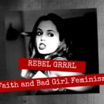 Rebel Grrrl: Faith and Bad Girl Feminism