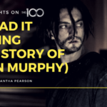 100 Thoughts On The 100: He Had It Coming (The Story of John Murphy)