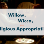 Willow, Wicca, and Religious Appropriation