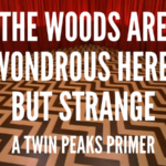 The Woods are Wondrous Here, But Strange: A Twin Peaks Primer