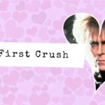 My First Crush: Love, Magic, Love – Jareth, the Goblin King